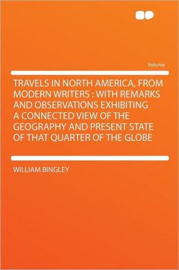 Travels in North America, From Modern Writers: With Remarks and Observations Exhibiting a Connected View of the Geography and Present State of That Quarter of the Globe