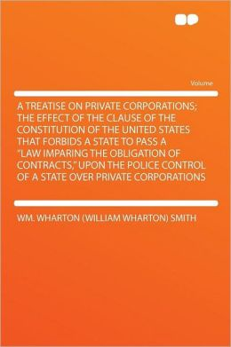 A Treatise on Private Corporations; the Effect of the Clause of the Constitution of the United States That Forbids a State to Pass a