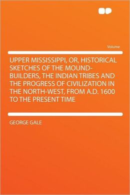 Upper Mississippi, Or, Historical Sketches of the Mound-builders, the Indian Tribes and the Progress of Civilization in the North-west, From A.D. 1600 to the Present Time