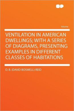 Ventilation in American Dwellings; With a Series of Diagrams, Presenting Examples in Different Classes of Habitations