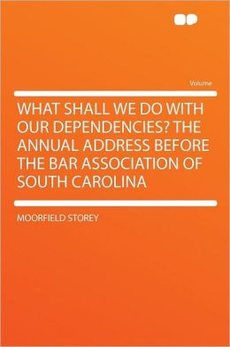 What Shall We Do With Our Dependencies? the Annual Address Before the Bar Association of South Carolina
