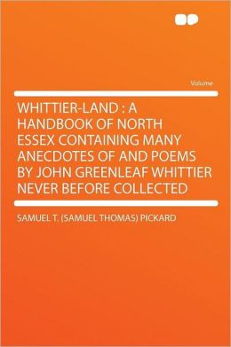 Whittier-land: a Handbook of North Essex Containing Many Anecdotes of and Poems by John Greenleaf Whittier Never Before Collected