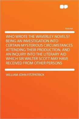 Who Wrote the Waverley Novels? Being an Investigation Into Certain Mysterious Circumstances Attending Their Production, and an Inquiry Into the Literary Aid Which Sir Walter Scott May Have Received From Other Persons