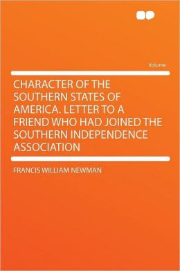 Character of the Southern States of America. Letter to a Friend Who Had Joined the Southern Independence Association