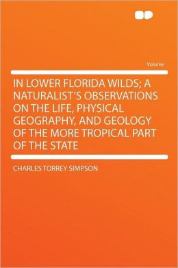 In Lower Florida Wilds; a Naturalist's Observations on the Life, Physical Geography, and Geology of the More Tropical Part of the State