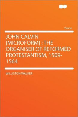 John Calvin [microform]: the Organiser of Reformed Protestantism, 1509-1564