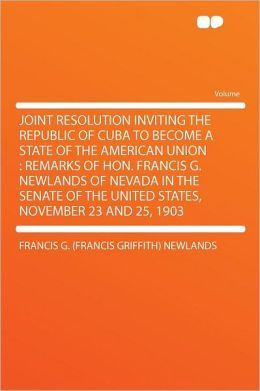 Joint Resolution Inviting the Republic of Cuba to Become a State of the American Union: Remarks of Hon. Francis G. Newlands of Nevada in the Senate of the United States, November 23 and 25, 1903