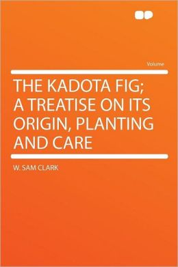The Kadota Fig; a Treatise on Its Origin, Planting and Care