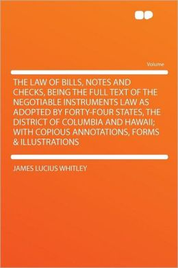 The Law of Bills, Notes and Checks: Being the Full Text of the Negotiable Instruments Law as Adopted Forty-Four States [ 1917 ]