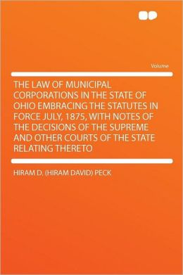 The Law of Municipal Corporations in the State of Ohio Embracing the Statutes in Force July, 1875, With Notes of the Decisions of the Supreme and Other Courts of the State Relating Thereto