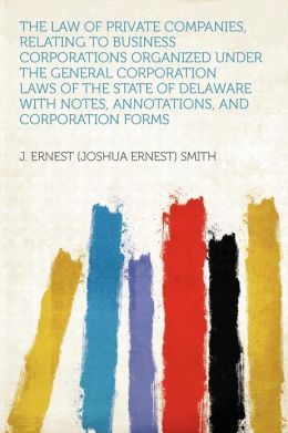The Law of Private Companies, Relating to Business Corporations Organized Under the General Corporation Laws of the State of Delaware With Notes, Annotations, and Corporation Forms