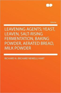Leavening Agents; Yeast, Leaven, Salt-rising Fermentation, Baking Powder, Aerated Bread, Milk Powder