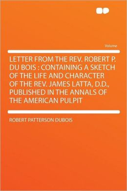 Letter From the Rev. Robert P. Du Bois: Containing a Sketch of the Life and Character of the Rev. James Latta, D.D., Published in the Annals of the American Pulpit
