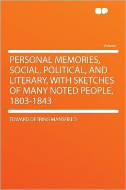 Personal Memories, Social, Political, and Literary, With Sketches of Many Noted People, 1803-1843