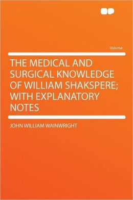 The Medical and Surgical Knowledge of William Shakspere; With Explanatory Notes