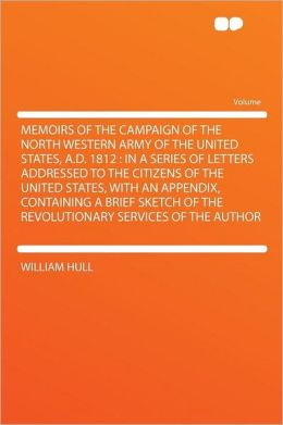 Memoirs of the Campaign of the North Western Army of the United States, A.D. 1812: in a Series of Letters Addressed to the Citizens of the United States, With an Appendix, Containing a Brief Sketch of the Revolutionary Services of the Author