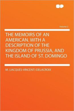 The Memoirs of an American. With a Description of the Kingdom of Prussia, and the Island of St. Domingo Volume 2