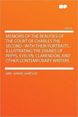 Memoirs of the Beauties of the Court of Charles the Second: With Their Portraits... Illustrating the Diaries of Pepys, Evelyn, Clarendon, and Other Contemporary Writers