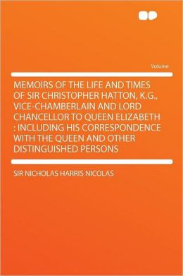 Memoirs of the Life and Times of Sir Christopher Hatton, K.G., Vice-chamberlain and Lord Chancellor to Queen Elizabeth: Including His Correspondence With the Queen and Other Distinguished Persons