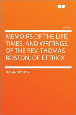 Memoirs of the Life, Times, and Writings, of the Rev. Thomas Boston, of Ettrick