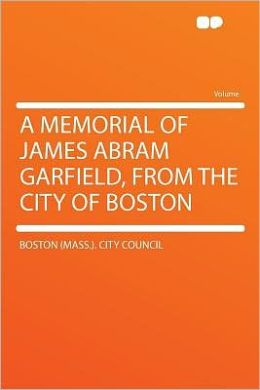 A Memorial of James Abram Garfield, From the City of Boston