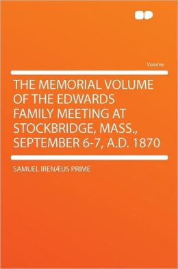 The Memorial Volume of the Edwards Family Meeting at Stockbridge, Mass., September 6-7, A.D. 1870