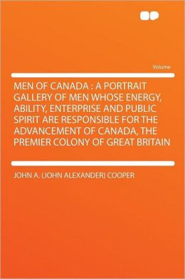 Men of Canada: a Portrait Gallery of Men Whose Energy, Ability, Enterprise and Public Spirit Are Responsible for the Advancement of Canada, the Premier Colony of Great Britain