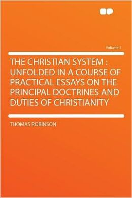 The Christian System: Unfolded in a Course of Practical Essays on the Principal Doctrines and Duties of Christianity Volume 1