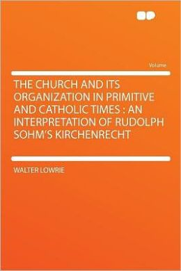 The Church and Its Organization in Primitive and Catholic Times: an Interpretation of Rudolph Sohm's Kirchenrecht