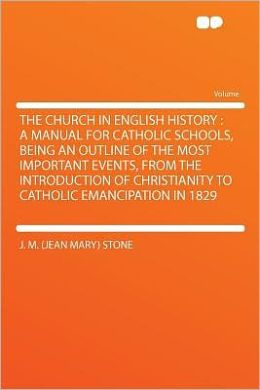 The Church in English History: a Manual for Catholic Schools, Being an Outline of the Most Important Events, From the Introduction of Christianity to Catholic Emancipation in 1829