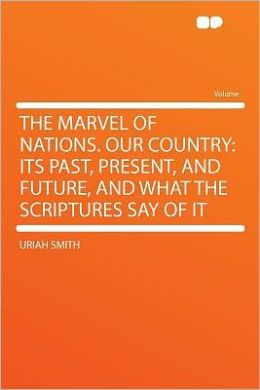 The Marvel of Nations. Our Country: Its Past, Present, and Future, and What the Scriptures Say of It