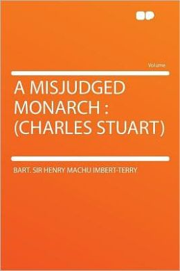 A Misjudged Monarch: (Charles Stuart)