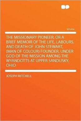 The Missionary Pioneer, or a Brief Memoir of the Life, Labours, and Death of John Stewart, (man of Colour) Founder, Under God of the Mission Among the Wyandotts at Upper Sandusky, Ohio