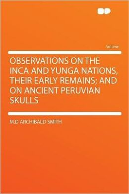 Observations on the Inca and Yunga Nations, Their Early Remains; and on Ancient Peruvian Skulls