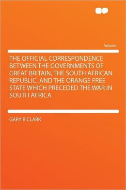 The Official Correspondence Between the Governments of Great Britain, the South African Republic, and the Orange Free State Which Preceded the War in South Africa