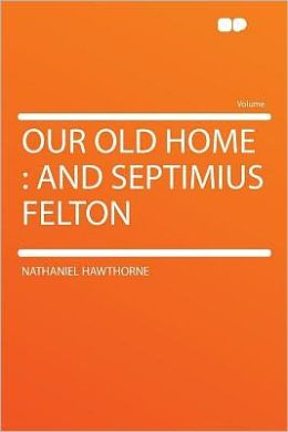 Our Old Home: and Septimius Felton