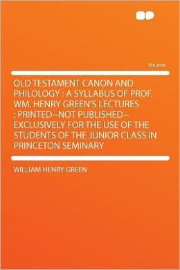 Old Testament Canon and Philology: a Syllabus of Prof. Wm. Henry Green's Lectures : Printed--not Published--exclusively for the Use of the Students of the Junior Class in Princeton Seminary