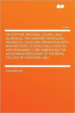 On Rupture, Inguinal, Crural, and Numerical; the Anatomy, Pathology, Diagnosis, Cause and Prevention; With New Methods of Effecting a Radical and Permanent Cure; Embodying the Jacksonian Prize Essay of the Royal College of Surgeons, 1861