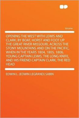Opening the West With Lewis and Clark; by Boat, Horst and Foot Up the Great River Missouri, Across the Stony Mountains and on the Pacific, When in the Years 1804, 1805, 1806, Young Captain Lewis, the Long Knife, and His Friend Captain Clark, the Red Head