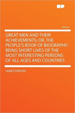 Great Men and Their Achievements; Or, the People's Book of Biography: Being Short Lives of the Most Interesting Persons of All Ages and Countries