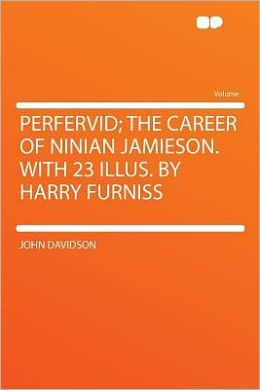 Perfervid; the Career of Ninian Jamieson. With 23 Illus. by Harry Furniss