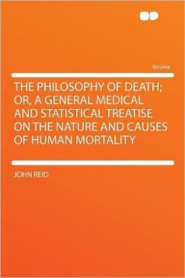 The Philosophy of Death; Or, a General Medical and Statistical Treatise on the Nature and Causes of Human Mortality