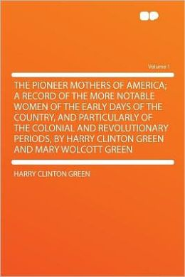 The Pioneer Mothers of America; a Record of the More Notable Women of the Early Days of the Country, and Particularly of the Colonial and Revolutionary Periods, by Harry Clinton Green and Mary Wolcott Green Volume 1