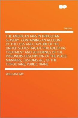 The American Tars in Tripolitan Slavery: Containing an Account of the Loss and Capture of the United States Frigate Philadelphia; Treatment and Sufferings of the Prisoners; Description of the Place; Manners, Customs, &c., of the Tripolitans; Public Trans