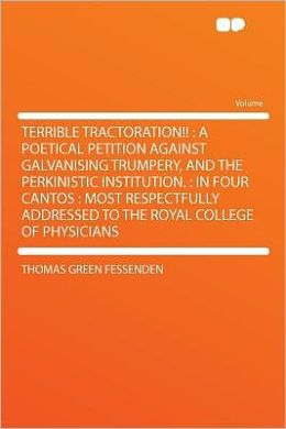 Terrible Tractoration!!: a Poetical Petition Against Galvanising Trumpery, and the Perkinistic Institution. : in Four Cantos : Most Respectfully Addressed to the Royal College of Physicians