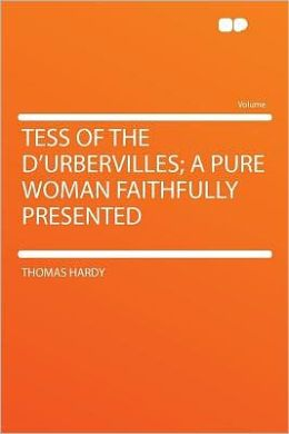 Tess of the D'Urbervilles; a Pure Woman Faithfully Presented