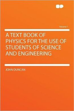 A Text Book of Physics for the Use of Students of Science and Engineering Volume 1