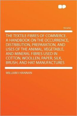 The Textile Fibres of Commerce. a Handbook on the Occurrence, Distribution, Preparation, and Uses of the Animal, Vegetable, and Mineral Fibres Used in Cotton, Woollen, Paper, Silk, Brush, and Hat Manufactures