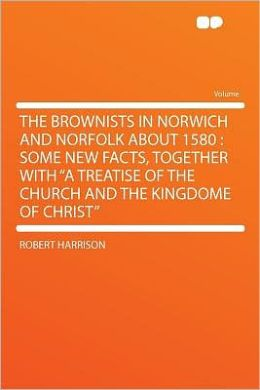 The Brownists in Norwich and Norfolk About 1580: Some New Facts, Together With