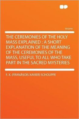The Ceremonies of the Holy Mass Explained: a Short Explanation of the Meaning of the Ceremonies of the Mass, Useful to All Who Take Part in the Sacred Mysteries